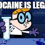 Dexter Meme | COCAINE IS LEGAL | image tagged in memes,dexter | made w/ Imgflip meme maker