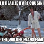 Cousin Eddie | WHEN U REALIZE U ARE COUSIN EDDIE OF THE WALKER EVANS FAMILY | image tagged in cousin eddie | made w/ Imgflip meme maker