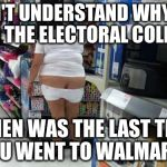 As individuals Americans are smart. As a group we are retarded. | DON'T UNDERSTAND WHY WE NEED THE ELECTORAL COLLEGE? WHEN WAS THE LAST TIME YOU WENT TO WALMART? | image tagged in walmart | made w/ Imgflip meme maker