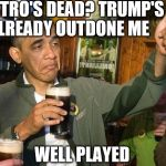Drunk Obama | CASTRO'S DEAD? TRUMP'S ALREADY OUTDONE ME WELL PLAYED | image tagged in drunk obama | made w/ Imgflip meme maker