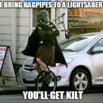Invalid Argument Vader Meme | DON'T BRING BAGPIPES TO A LIGHTSABER DUEL YOU'LL GET KILT | image tagged in memes,invalid argument vader | made w/ Imgflip meme maker