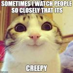 smiley cat | SOMETIMES I WATCH PEOPLE SO CLOSELY THAT ITS CREEPY | image tagged in smiley cat | made w/ Imgflip meme maker