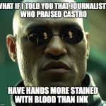 Stained With Blood | WHAT IF I TOLD YOU THAT JOURNALISTS WHO PRAISED CASTRO HAVE HANDS MORE STAINED WITH BLOOD THAN INK | image tagged in morpheus,journalism,fidel castro | made w/ Imgflip meme maker
