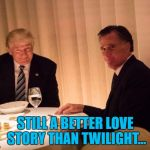 I know it's hardly original :) | STILL A BETTER LOVE STORY THAN TWILIGHT... | image tagged in trump,memes,mitt romney,politics,movies,still a better love story than twilight | made w/ Imgflip meme maker