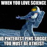 astronaut | WHEN YOU LOVE SCIENCE AND PINTEREST PINS SUGGEST YOU MUST BE ATHEIST | image tagged in astronaut | made w/ Imgflip meme maker
