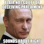 Putin Wink | BLAIR NOT GUILTY OF DECEIVING PARLIAMENT SOUNDS ABOUT RIGHT | image tagged in putin wink | made w/ Imgflip meme maker