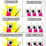Who are we | who are we? When do we graduate? Grad students What do we do? WE DON'T KNOW! Write papers | image tagged in who are we | made w/ Imgflip meme maker