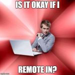 Overly Suave IT Guy Meme | IS IT OKAY IF I REMOTE IN? | image tagged in memes,overly suave it guy | made w/ Imgflip meme maker
