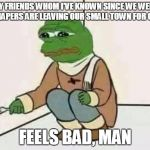 Feels Bad Man | MY FRIENDS WHOM I'VE KNOWN SINCE WE WERE IN DIAPERS ARE LEAVING OUR SMALL TOWN FOR GOOD FEELS BAD, MAN | image tagged in feels bad man | made w/ Imgflip meme maker