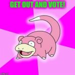 Slowpoke Meme | GET OUT AND VOTE! | image tagged in memes,slowpoke | made w/ Imgflip meme maker