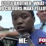 Legally Blind | LITTLE BROTHER: WHAT TWO COLOURS MAKE YELLOW? ME: | image tagged in legally blind | made w/ Imgflip meme maker