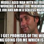 So I Got That Goin For Me Which Is Nice 2 Meme | I'M A MIDDLE AGED MAN WITH NO FRIENDS, WORKING A DEAD END, MINIMUM WAGE JOB AND AM IN A SEXLESS MARRIAGE BUT I GOT PROMISES OF THE WORLD END | image tagged in memes,so i got that goin for me which is nice 2 | made w/ Imgflip meme maker
