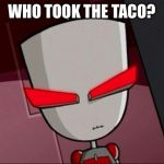 Mad Gir | WHO TOOK THE TACO? | image tagged in mad gir,invader zim | made w/ Imgflip meme maker