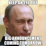 I Have Some Great Ideas For Imgflip, Things Are Gonna Change Around Here! | KEEP AN EYE OUT BIG ANNOUNCEMENT COMING TOMORROW! | image tagged in putin wink | made w/ Imgflip meme maker