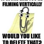 Clippy Say Don't Film Vertically | IT LOOKS LIKE YOU'RE FILMING VERTICALLY WOULD YOU LIKE TO DELETE THAT? | image tagged in clippy,vertical,video,funny,good advice | made w/ Imgflip meme maker