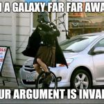 "Invalid Argument Vader Meme | ""IN A GALAXY FAR FAR AWAY"" YOUR ARGUMENT IS INVALID 