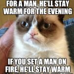 Grumpy Cat Meme | IF YOU LIGHT A FIRE FOR A MAN, HE'LL STAY WARM FOR THE EVENING IF YOU SET A MAN ON FIRE, HE'LL STAY WARM FOR THE REST OF HIS LIFE | image tagged in memes,grumpy cat | made w/ Imgflip meme maker