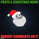 Forever Alone Christmas Meme | POSTS A CHRISTMAS MEME NOBODY COMMENTS ON IT | image tagged in memes,forever alone christmas | made w/ Imgflip meme maker