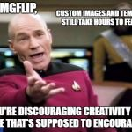 When they do feature they do so on page 20 and nobody sees them! | HEY IMGFLIP, YOU'RE DISCOURAGING CREATIVITY ON A SITE THAT'S SUPPOSED TO ENCOURAGE IT! CUSTOM IMAGES AND TEMPLATES STILL TAKE HOURS TO FEATU | image tagged in memes,picard wtf | made w/ Imgflip meme maker