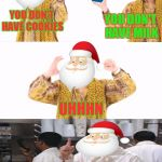 PPAP Meme | YOU DON'T HAVE COOKIES YOU DON'T HAVE MILK UHHHN NO GIFTS FOR YOU! | image tagged in memes,ppap,santa,christmas,funny,soup nazi | made w/ Imgflip meme maker