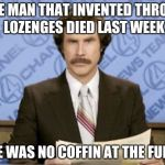 THE MAN THAT INVENTED THROAT LOZENGES DIED LAST WEEK THERE WAS NO COFFIN AT THE FUNERAL | image tagged in memes,ron burgundy | made w/ Imgflip meme maker