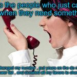 To people that only call when they need something | To the people who just call me when they need something ! I changed my number , put yours on the do not answer list , and donated all my fav | image tagged in woman yelling on phone | made w/ Imgflip meme maker