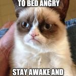 Grumpy Cat Meme | NEVER GO TO BED ANGRY STAY AWAKE AND PLAN YOUR REVENGE | image tagged in memes,grumpy cat | made w/ Imgflip meme maker