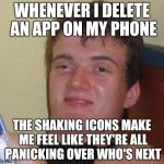 WHENEVER I DELETE AN APP ON MY PHONE THE SHAKING ICONS MAKE ME FEEL LIKE THEY'RE ALL PANICKING OVER WHO'S NEXT | image tagged in memes,10 guy | made w/ Imgflip meme maker