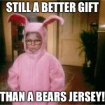 Christmas Story | STILL A BETTER GIFT THAN A BEARS JERSEY! | image tagged in christmas story | made w/ Imgflip meme maker