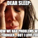 Sleep... please come back! | DEAR SLEEP: I KNOW WE HAD PROBLEMS WHEN I WAS YOUNGER... BUT I LOVE YOU NOW | image tagged in memes,first world problems,sleep,thebestmememakerever | made w/ Imgflip meme maker