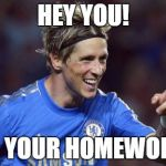 Torreshit Meme | HEY YOU! DO YOUR HOMEWORK! | image tagged in memes,torreshit | made w/ Imgflip meme maker