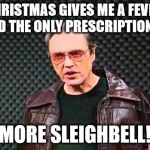 This meme was made for Walken | CHRISTMAS GIVES ME A FEVER, AND THE ONLY PRESCRIPTION IS MORE SLEIGHBELL! | image tagged in christopher walken fever,sleighbells | made w/ Imgflip meme maker