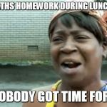 Aint Nobody Got Time For That Meme | DOING MATHS HOMEWORK DURING LUNCH BREAK? AINT NOBODY GOT TIME FOR THAT! | image tagged in memes,aint nobody got time for that | made w/ Imgflip meme maker