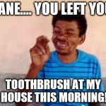 Bebo Meme | DIANE.... YOU LEFT YOUR TOOTHBRUSH AT MY HOUSE THIS MORNING! | image tagged in memes,bebo | made w/ Imgflip meme maker