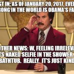 This Just In! | THIS JUST IN: AS OF JANUARY 20, 2017, EVERYTHING WRONG IN THE WORLD IS OBAMA'S FAULT. IN OTHER NEWS: W, FEELING IRRELEVANT, PAINTS NAKED SEL | image tagged in this just in | made w/ Imgflip meme maker