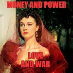 Ashley's Birthday Scene | MONEY AND POWER LOVE AND WAR | image tagged in scarlett o'hara | made w/ Imgflip meme maker