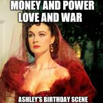 Scarlett O'Hara  | MONEY AND POWER LOVE AND WAR ASHLEY'S BIRTHDAY SCENE | image tagged in scarlett o'hara | made w/ Imgflip meme maker