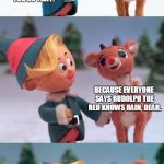 Shamelessly stolen | HEY HERMIE, I DECIDED TO BECOME A RUSSIAN METEOROLOGIST! BECAUSE EVERYONE SAYS RUDOLPH THE RED KNOWS RAIN, DEAR. WHY WOULD YOU DO THAT? JUST | image tagged in rudolph and hermie,bad pun rudolph | made w/ Imgflip meme maker