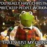 Christmas Kermit 2014 | IF YOU REALLY HAVE CHRISTMAS SPIRIT, KEEP PEOPLE WORKING. BUT THAT'S JUST MY OPINION. | image tagged in christmas kermit 2014 | made w/ Imgflip meme maker