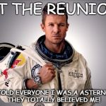 yep I'm an astronaut | AT THE REUNION I TOLD EVERYONE I WAS A ASTERNOT, THEY TOTALLY BELIEVED ME! | image tagged in memes,felix baumgartner,space,reunion,poser | made w/ Imgflip meme maker
