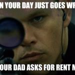Jason Bourne Disapproves | WHEN YOUR DAY JUST GOES WRONG AND YOUR DAD ASKS FOR RENT MONEY | image tagged in jason bourne disapproves | made w/ Imgflip meme maker