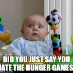 surprised baby | DID YOU JUST SAY YOU HATE THE HUNGER GAMES? | image tagged in surprised baby | made w/ Imgflip meme maker