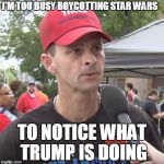 Bread and Circuses | I'M TOO BUSY BOYCOTTING STAR WARS TO NOTICE WHAT TRUMP IS DOING | image tagged in trump supporter | made w/ Imgflip meme maker