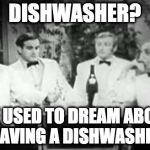 Dishwasher? We used to dream about having a dishwasher. | DISHWASHER? WE USED TO DREAM ABOUT HAVING A DISHWASHER | image tagged in four yorkshiremen,dishwasher | made w/ Imgflip meme maker