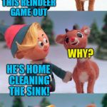 Rudolph and Hermie | WHERES COMET? HE'S HOME CLEANING THE SINK! HE'S SITTING THIS REINDEER GAME OUT WHY? | image tagged in rudolph and hermie | made w/ Imgflip meme maker