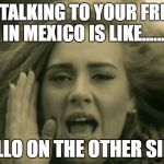 "adele hello | NOW TALKING TO YOUR FRIENDS IN MEXICO IS LIKE...... ""HELLO ON THE OTHER SIDE!"" 