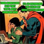 The number of women that put stock in horoscopes is alarming. | YOUR HOROSCOPE SAID THAT YOU'LL MEET SOMEONE NEW I'LL GO REARRANGE THE STARS MY SWEET LITTLE RETARD | image tagged in superman  lois problems | made w/ Imgflip meme maker