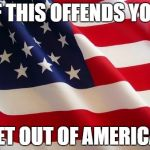 American flag | IF THIS OFFENDS YOU GET OUT OF AMERICA! | image tagged in american flag | made w/ Imgflip meme maker