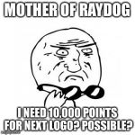 Mother Of God (caption free) | MOTHER OF RAYDOG I NEED 10,000 POINTS FOR NEXT LOGO? POSSIBLE? | image tagged in mother of god caption free | made w/ Imgflip meme maker