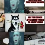 The Voldermort Driving | DO YOU THINK THAT SANTA WILL COM TO MY HOUSE TONIGHT? NO!!! NO!!! WHY WOULD YOU DO THIS TO ME LORD! ARE YOU KIDDEN! AFTER WHAT YOU DID TO SA | image tagged in grumpy dog,the voldermort driving | made w/ Imgflip meme maker